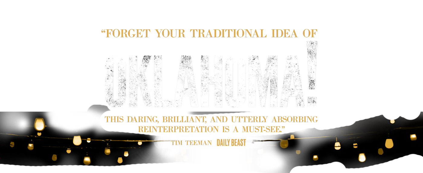 """Forget your traditional idea of Rogers & Hammerstein's OKLAHOMA! This daring, brilliant, and utterly absorbing reinterpretation is a must see."" - Tim Teeman, Daily Beast"